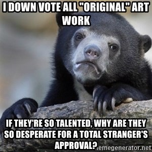 """Confession Bear - I down vote all """"original"""" art work if they're so talented, why are they so desperate for a total stranger's approval?"""