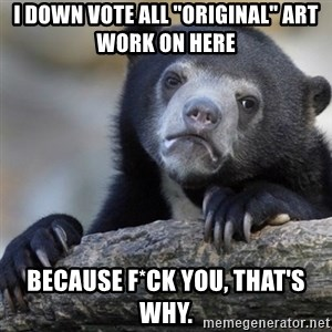 """Confession Bear - I down vote all """"original"""" art work on here because f*ck you, that's why."""