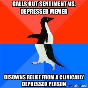 Socially Awesome Awkward Penguin - calls out sentiment vs. depressed memer disowns relief from a clinically depressed person