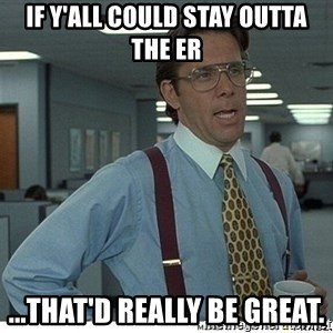 That would be great - If y'all could stay outta the ER ...that'd really be great.