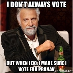 The Most Interesting Man In The World - I don't always vote But when I do, I make sure I vote for Pranav