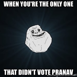 Forever Alone - When you're the only one That didn't vote Pranav