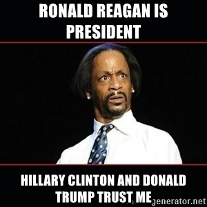 katt williams shocked - Ronald Reagan is president  Hillary Clinton and Donald Trump trust me