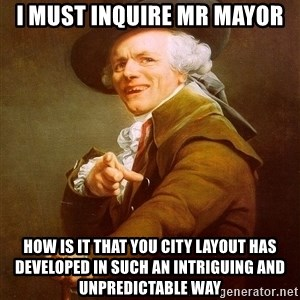 Joseph Ducreux - I must inquire mr mayor how is it that you city layout has developed in such an intriguing and unpredictable way
