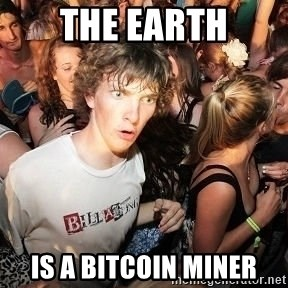 Sudden Realization Ralph - The earth Is a Bitcoin miner