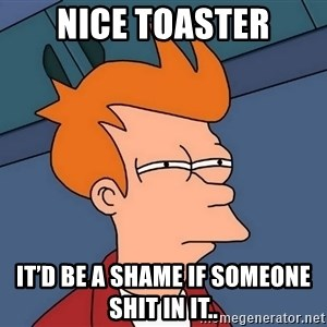 Futurama Fry - Nice toaster It'd be a shame if someone shit in it..