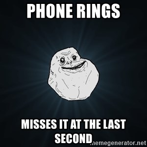 Forever Alone - phone rings misses it at the last second