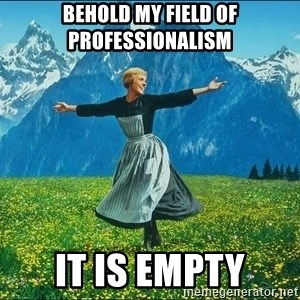 Look at all the things - Behold my field of professionalism it is empty