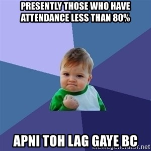 Success Kid - PRESENTLY THOSE WHO HAVE ATTENDANCE LESS THAN 80% APNI TOH LAG GAYE BC