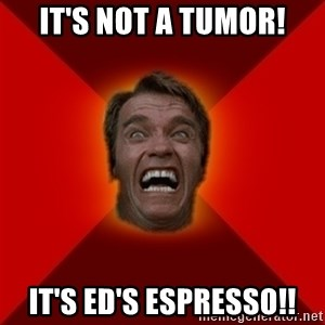 Angry Arnold - it's not a tumor! it's ed's espresso!!