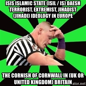 Deep Thinking Cena - ISIS Islamic State (ISIL / IS) Daesh Terrorist, Extremist, Jihadist (Jihadi) Ideology in Europe  The Cornish of Cornwall in (UK or United Kingdom) Britain
