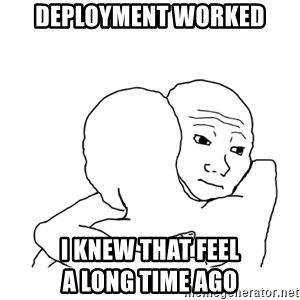 I know that feel bro blank - Deployment worked i knew that feel                        a long time ago