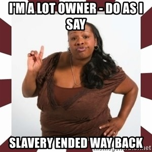 Sassy Black Woman - I'm a lot owner - do as I say Slavery ended way back