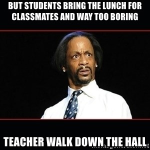 katt williams shocked - But students bring the lunch for classmates and way too boring  Teacher walk down the hall