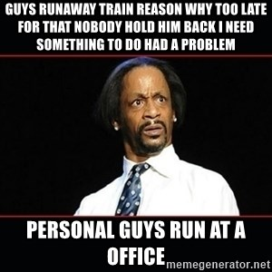 katt williams shocked - Guys runaway train reason why too late for that nobody hold him back i need something to do had a problem  Personal guys run at a office