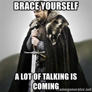 Brace yourselves. - brace yourself a lot of talking is coming