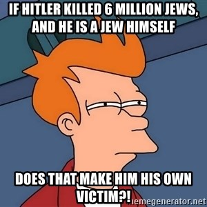 Futurama Fry - If Hitler killed 6 million jews, and he is a jew himself DOES THAT MAKE HIM HIS OWN VICTIM?!