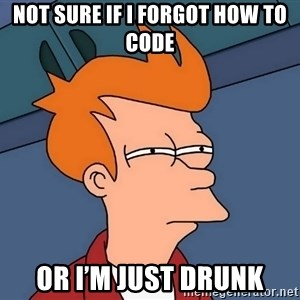 Futurama Fry - not sure if I forgot how to code or I'm just drunk