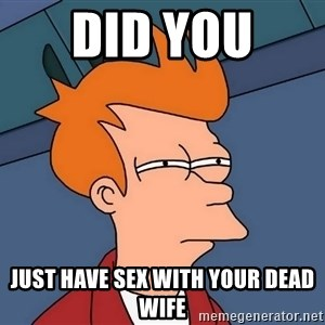 Futurama Fry - Did you  Just have sex with your dead wife