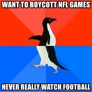 Socially Awesome Awkward Penguin - Want to boycott NFL games Never really watch football