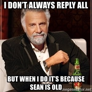 The Most Interesting Man In The World - I don't always reply all But when I do it's because Sean is old