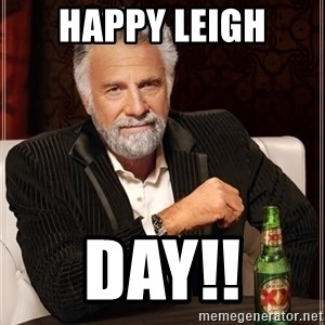 The Most Interesting Man In The World - HAPPY LEIGH DAY!!