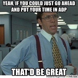 That would be great - YEAH, IF YOU COULD JUST GO AHEAD AND PUT YOUR TIME IN ADP THAT'D BE GREAT