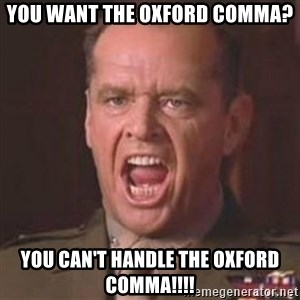 Jack Nicholson - You can't handle the truth! - You want the oxford comma? you can't handle the oxford comma!!!!
