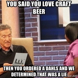 Maury Lie Detector - you said you love craft beer then you ordered a dahls and we determined that was a lie