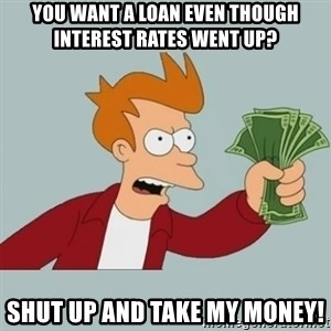 Shut Up And Take My Money Fry - You want a loan even though interest rates went up? Shut up and take my money!