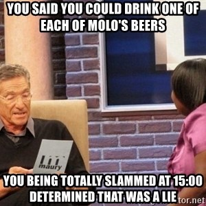 Maury Lie Detector - you said you could drink one of each of molo's beers you being totally slammed at 15:00 determined that was a lie