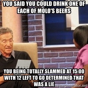 Maury Lie Detector - you said you could drink one of each of molo's beers you being totally slammed at 15:00 with 12 left to go determined that was a lie