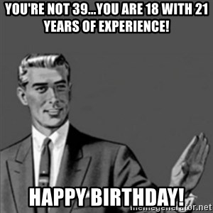Correction Guy - You're not 39...you are 18 with 21 years of experience! Happy Birthday!