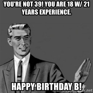 Correction Guy - You're not 39! You are 18 w/ 21 years experience. Happy Birthday B!