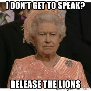 Unimpressed Queen - I don't get to speak? release the lions