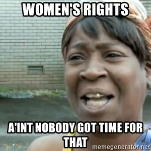 Xbox one aint nobody got time for that shit. - women's rights a'int nobody got time for that