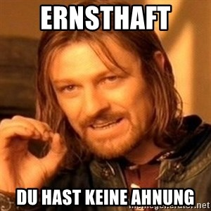 One Does Not Simply - Ernsthaft  Du hast keine Ahnung