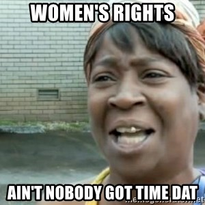 Xbox one aint nobody got time for that shit. - women's rights ain't nobody got time dat