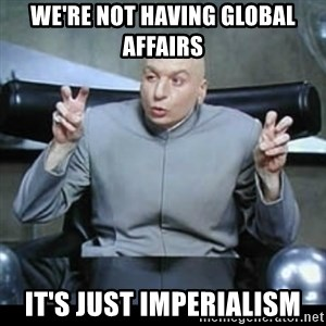 dr. evil quotation marks - we're not having global affairs It's just imperialism