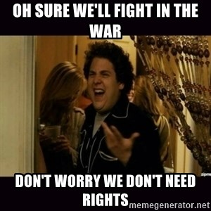 fuck me right jonah hill - oh sure we'll fight in the war don't worry we don't need rights