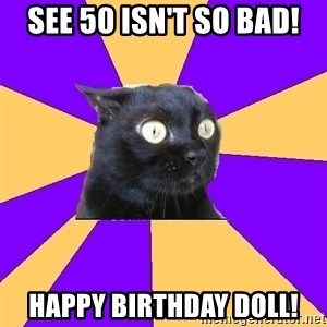 Anxiety Cat - See 50 isn't so bad! Happy Birthday Doll!