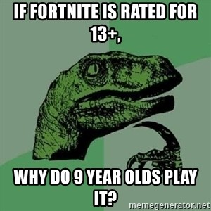 Philosoraptor - if fortnite is rated for 13+,  why do 9 year olds play it?