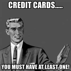 Correction Guy - credit cards..... you must have at least one!