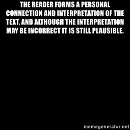 Blank Black - the reader forms a personal connection and interpretation of the text, and although the interpretation may be incorrect it is still plausible.