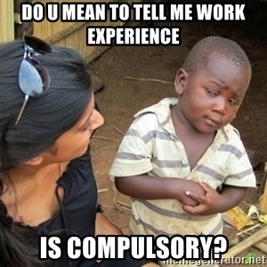 Skeptical 3rd World Kid - do u mean to tell me work experience  is compulsory?