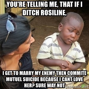Skeptical 3rd World Kid - You're telling me, that if I ditch Rosiline, I get to marry my enemy then commite mutuel suicide because i cant love her? SURE WAY NOT