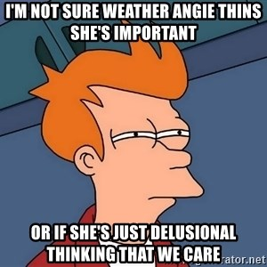 Futurama Fry - i'm not sure weather Angie thins she's important or if she's just delusional thinking that we care