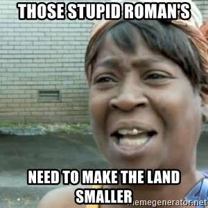 Xbox one aint nobody got time for that shit. - Those stupid roman's Need to make the land smaller