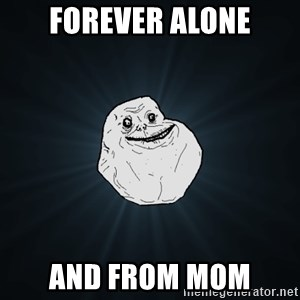 Forever Alone - forever alone and from mom