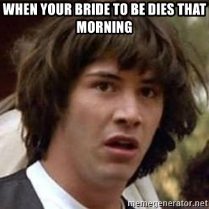 Conspiracy Keanu - When your bride to be dies that morning